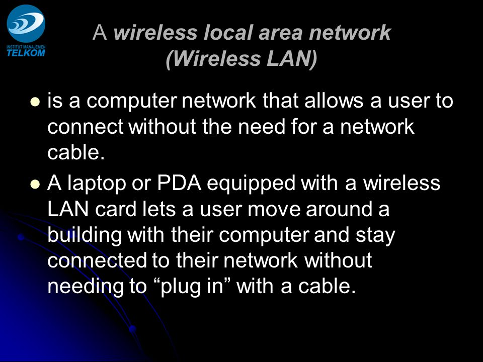 A wireless local area network (Wireless LAN) is a computer network that allows a user to connect without the need for a network cable.