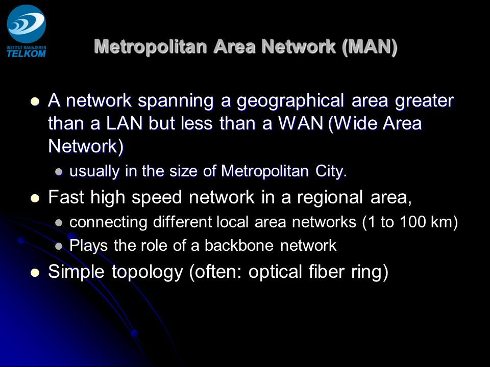Metropolitan Area Network (MAN) A network spanning a geographical area greater than a LAN but less than a WAN (Wide Area Network) A network spanning a