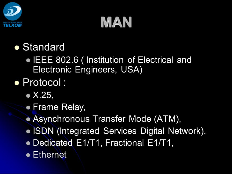 MAN Standard IEEE 802.6 ( Institution of Electrical and Electronic Engineers, USA) Protocol : X.25, Frame Relay, Asynchronous Transfer Mode (ATM), ISDN (Integrated Services Digital Network), Dedicated E1/T1, Fractional E1/T1, Ethernet