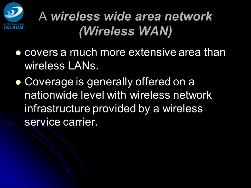 A wireless wide area network (Wireless WAN) covers a much more extensive area than wireless LANs. Coverage is generally offered on a nationwide level