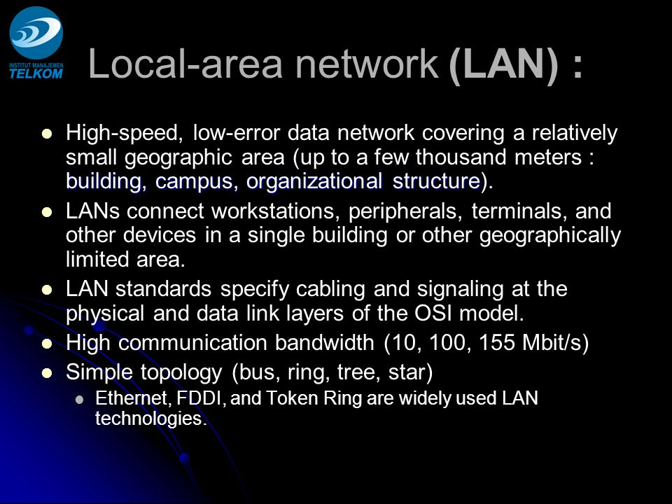 WAN - Wide Area Networks Connection of LANs and MANs over regional and above regional distances Connection of LANs and MANs over regional and above regional distances intercity, intercountry and intercontinental Heterogeneous mesh networks with packet oriented communication and routing buffering of packets in intermediary nodes higher latency times (compared to a LAN) Heterogeneous mesh networks with packet oriented communication and routing buffering of packets in intermediary nodes higher latency times (compared to a LAN) Network Protocol : Network Protocol : X.25, Frame Relay, Asynchronous Transfer Mode (ATM), ISDN (Integrated Services Digital Network), Dedicated E1/T1, Fractional E1/T1, STM N Ethernet