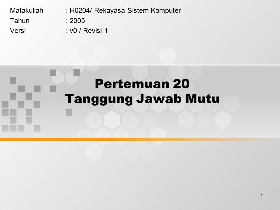 1 Pertemuan 20 Tanggung Jawab Mutu Matakuliah: H0204/ Rekayasa Sistem Komputer Tahun: 2005 Versi: v0 / Revisi 1