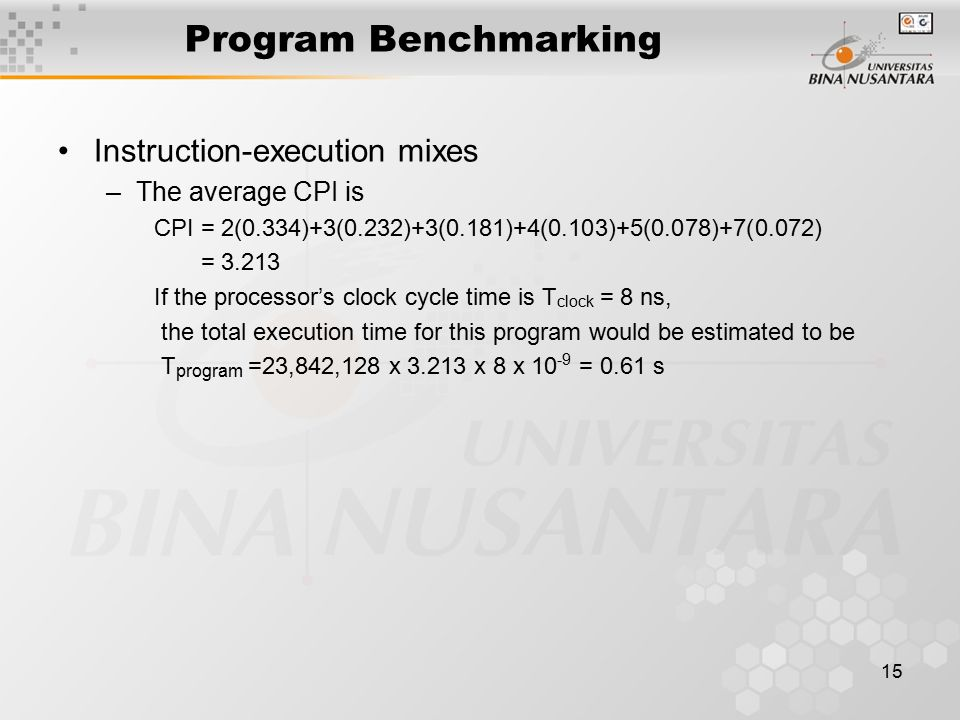 15 Program Benchmarking Instruction-execution mixes –The average CPI is CPI = 2(0.334)+3(0.232)+3(0.181)+4(0.103)+5(0.078)+7(0.072) = 3.213 If the processor's clock cycle time is T clock = 8 ns, the total execution time for this program would be estimated to be T program =23,842,128 x 3.213 x 8 x 10 -9 = 0.61 s