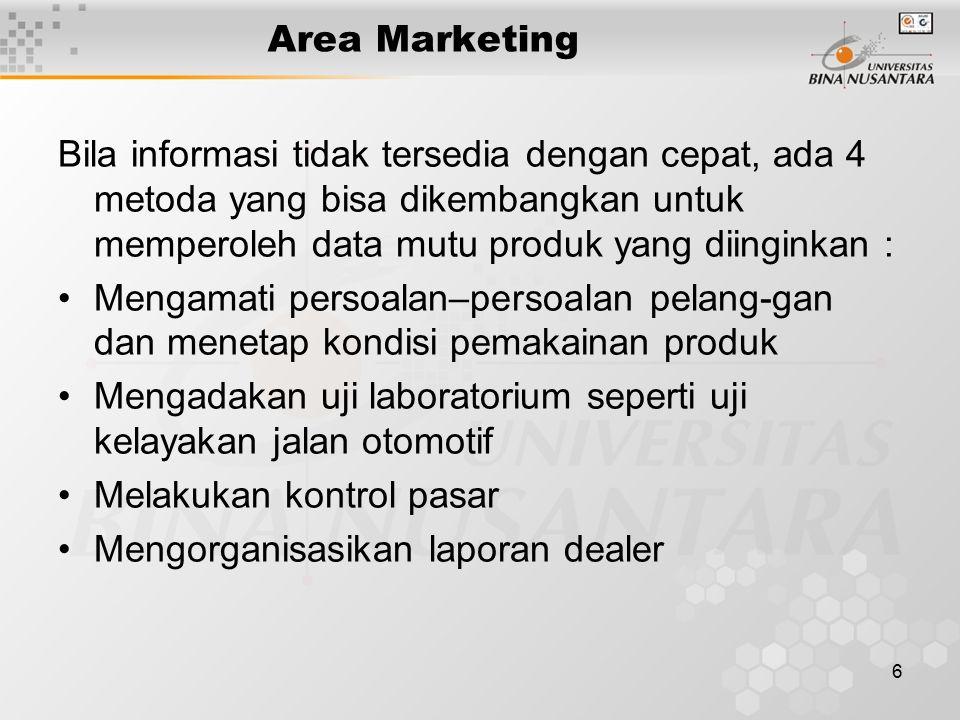 6 Area Marketing Bila informasi tidak tersedia dengan cepat, ada 4 metoda yang bisa dikembangkan untuk memperoleh data mutu produk yang diinginkan : Mengamati persoalan–persoalan pelang-gan dan menetap kondisi pemakainan produk Mengadakan uji laboratorium seperti uji kelayakan jalan otomotif Melakukan kontrol pasar Mengorganisasikan laporan dealer