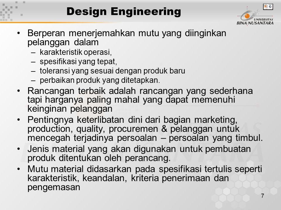7 Design Engineering Berperan menerjemahkan mutu yang diinginkan pelanggan dalam –karakteristik operasi, –spesifikasi yang tepat, –toleransi yang sesuai dengan produk baru –perbaikan produk yang ditetapkan.
