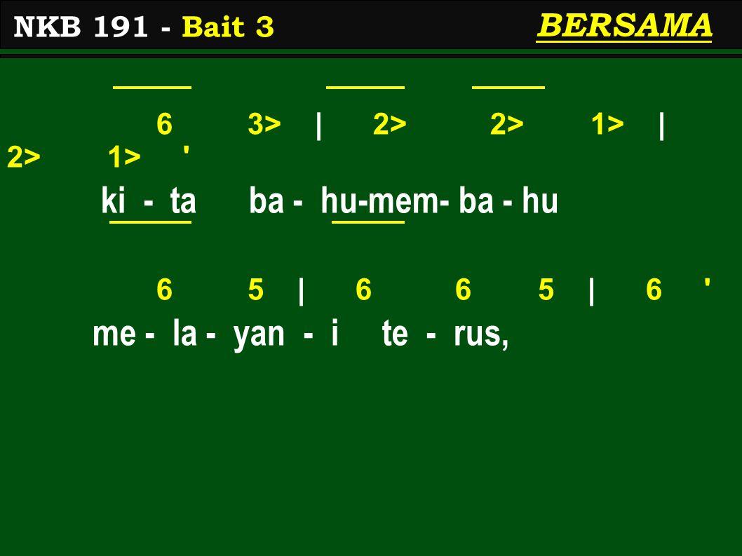 6 3> | 2> 2> 1> | 2> 1> ki - ta ba - hu-mem- ba - hu 6 5 | 6 6 5 | 6 me - la - yan - i te - rus, NKB 191 - Bait 3 BERSAMA