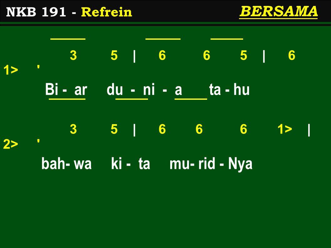 3 5 | 6 6 5 | 6 1> Bi - ar du - ni - a ta - hu 3 5 | 6 6 6 1> | 2> bah- wa ki - ta mu- rid - Nya NKB 191 - Refrein BERSAMA