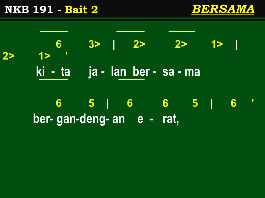 6 3> | 2> 2> 1> | 2> 1> ki - ta ja - lan ber - sa - ma 6 5 | 6 6 5 | 6 ber- gan-deng- an e - rat, NKB 191 - Bait 2 BERSAMA