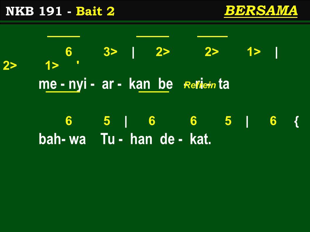 6 3> | 2> 2> 1> | 2> 1> me - nyi - ar - kan be - ri - ta 6 5 | 6 6 5 | 6 { bah- wa Tu - han de - kat.