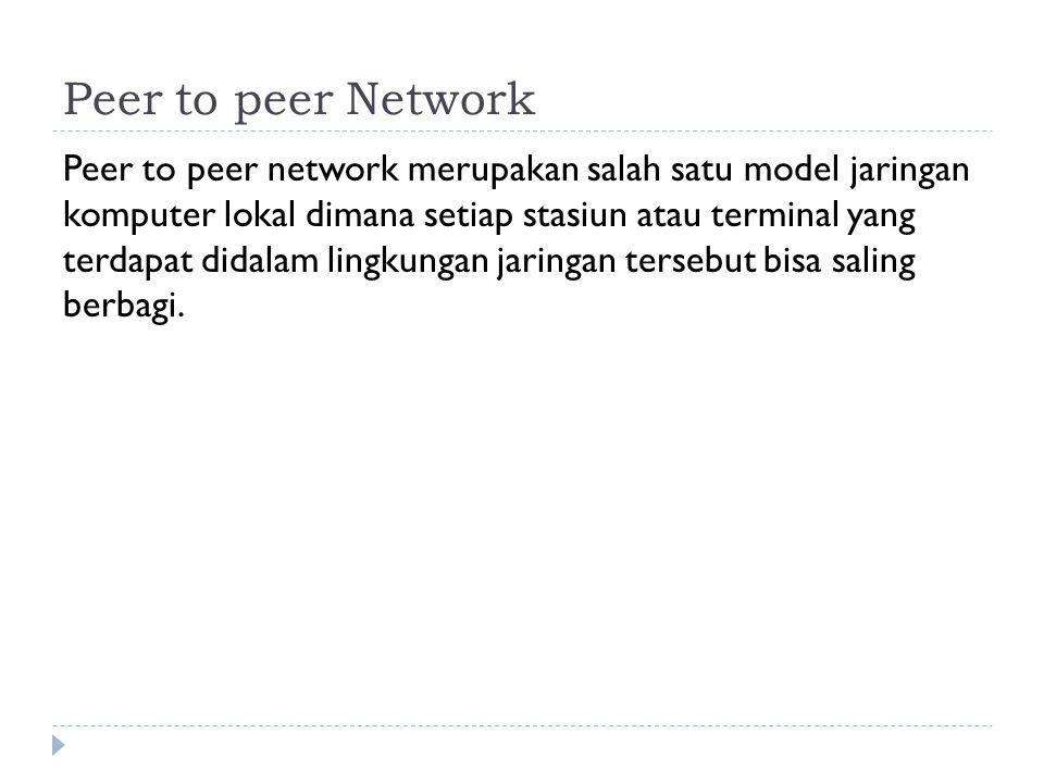 Peer to peer Network Peer to peer network merupakan salah satu model jaringan komputer lokal dimana setiap stasiun atau terminal yang terdapat didalam lingkungan jaringan tersebut bisa saling berbagi.
