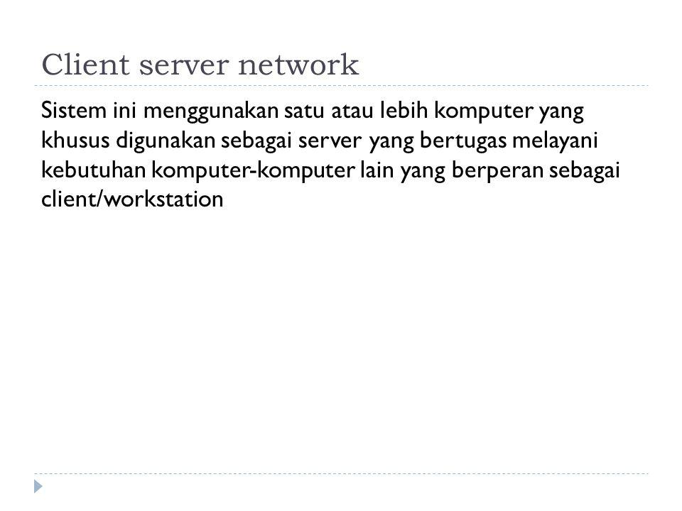 Client server network Sistem ini menggunakan satu atau lebih komputer yang khusus digunakan sebagai server yang bertugas melayani kebutuhan komputer-komputer lain yang berperan sebagai client/workstation