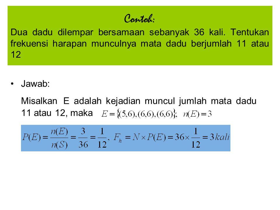 Jawab: Misalkan E adalah kejadian muncul jumlah mata dadu 11 atau 12, maka Contoh: Dua dadu dilempar bersamaan sebanyak 36 kali. Tentukan frekuensi ha