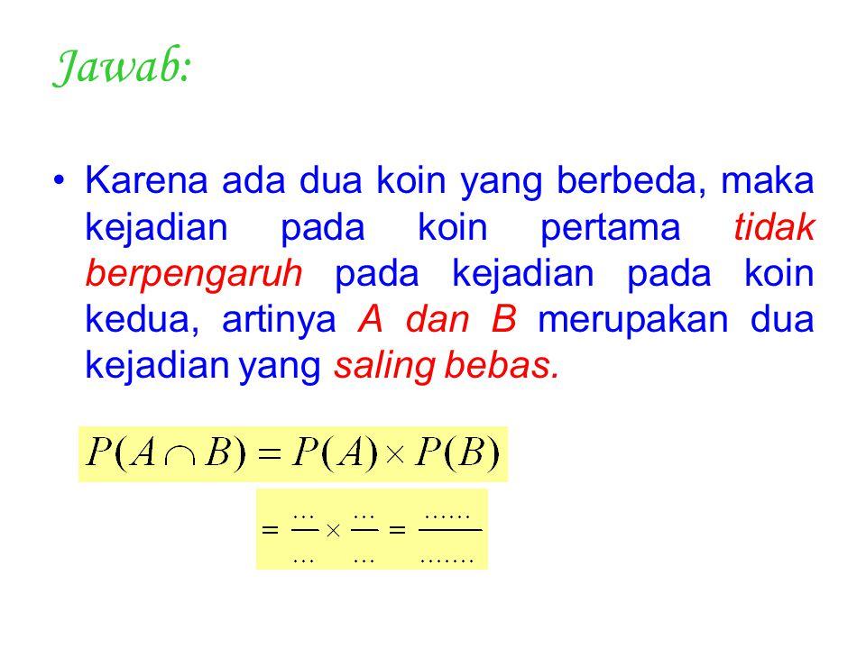 Jawab: Karena ada dua koin yang berbeda, maka kejadian pada koin pertama tidak berpengaruh pada kejadian pada koin kedua, artinya A dan B merupakan du