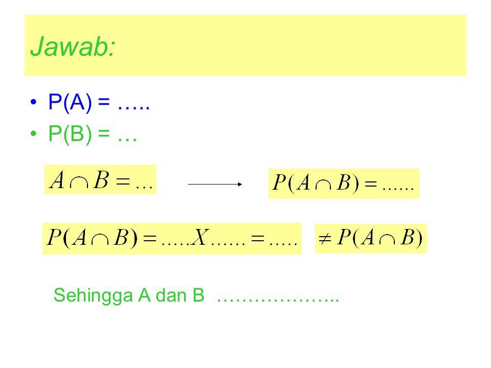 Jawab: P(A) = ….. P(B) = … Sehingga A dan B ………………..