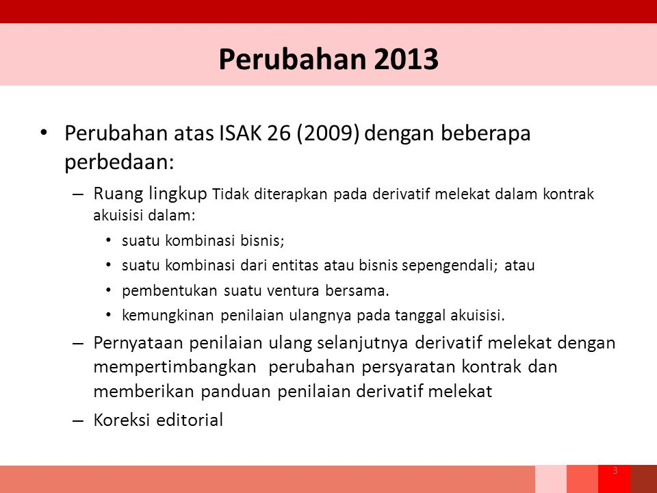 Perubahan 2013 Perubahan atas ISAK 26 (2009) dengan beberapa perbedaan: – Ruang lingkup Tidak diterapkan pada derivatif melekat dalam kontrak akuisisi dalam: suatu kombinasi bisnis; suatu kombinasi dari entitas atau bisnis sepengendali; atau pembentukan suatu ventura bersama.