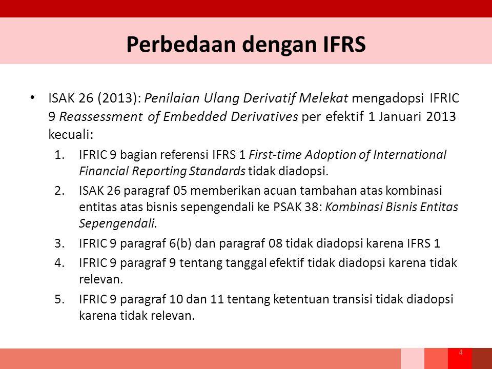 Perbedaan dengan IFRS ISAK 26 (2013): Penilaian Ulang Derivatif Melekat mengadopsi IFRIC 9 Reassessment of Embedded Derivatives per efektif 1 Januari 2013 kecuali: 1.IFRIC 9 bagian referensi IFRS 1 First-time Adoption of International Financial Reporting Standards tidak diadopsi.