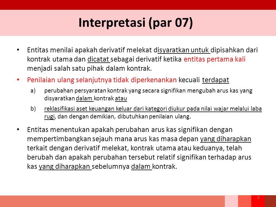 Interpretasi (par 07) Entitas menilai apakah derivatif melekat disyaratkan untuk dipisahkan dari kontrak utama dan dicatat sebagai derivatif ketika en