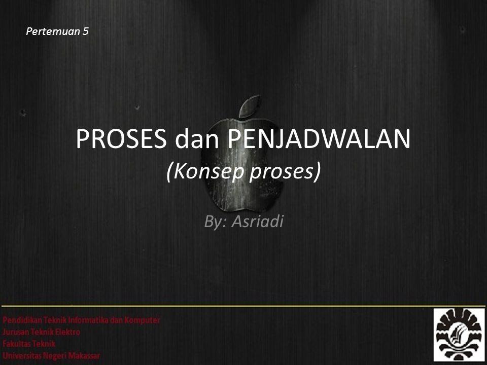 PROSES dan PENJADWALAN (Konsep proses) By: Asriadi Pertemuan 5