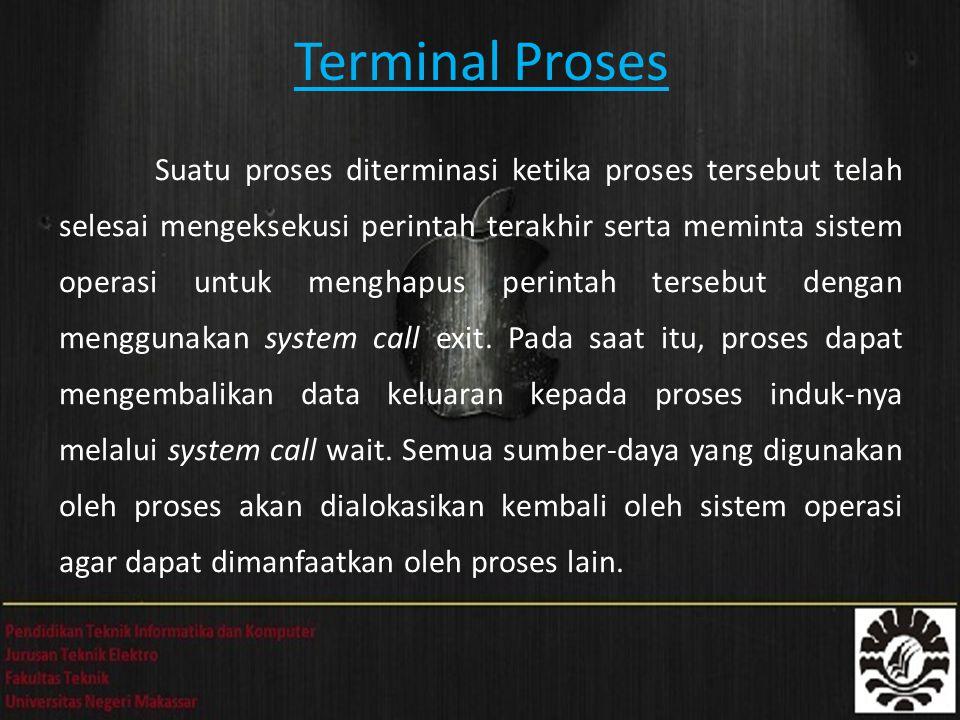 Terminal Proses Suatu proses diterminasi ketika proses tersebut telah selesai mengeksekusi perintah terakhir serta meminta sistem operasi untuk menghapus perintah tersebut dengan menggunakan system call exit.