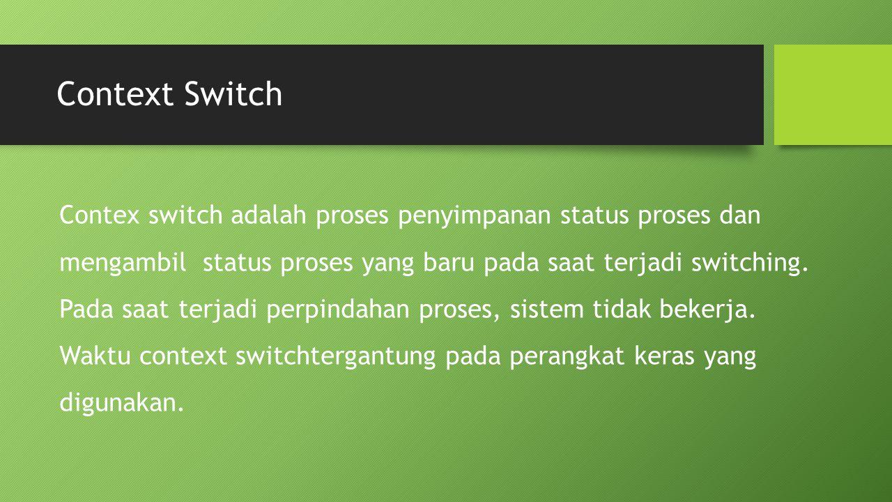 Context Switch Contex switch adalah proses penyimpanan status proses dan mengambil status proses yang baru pada saat terjadi switching. Pada saat terj