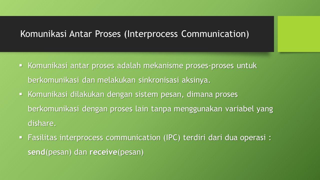 Komunikasi Antar Proses (Interprocess Communication)  Komunikasi antar proses adalah mekanisme proses-proses untuk berkomunikasi dan melakukan sinkro