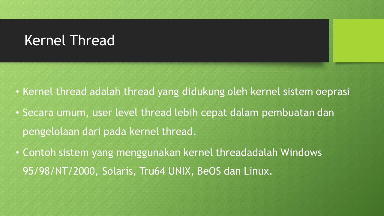 Kernel Thread Kernel thread adalah thread yang didukung oleh kernel sistem oeprasi Secara umum, user level thread lebih cepat dalam pembuatan dan peng