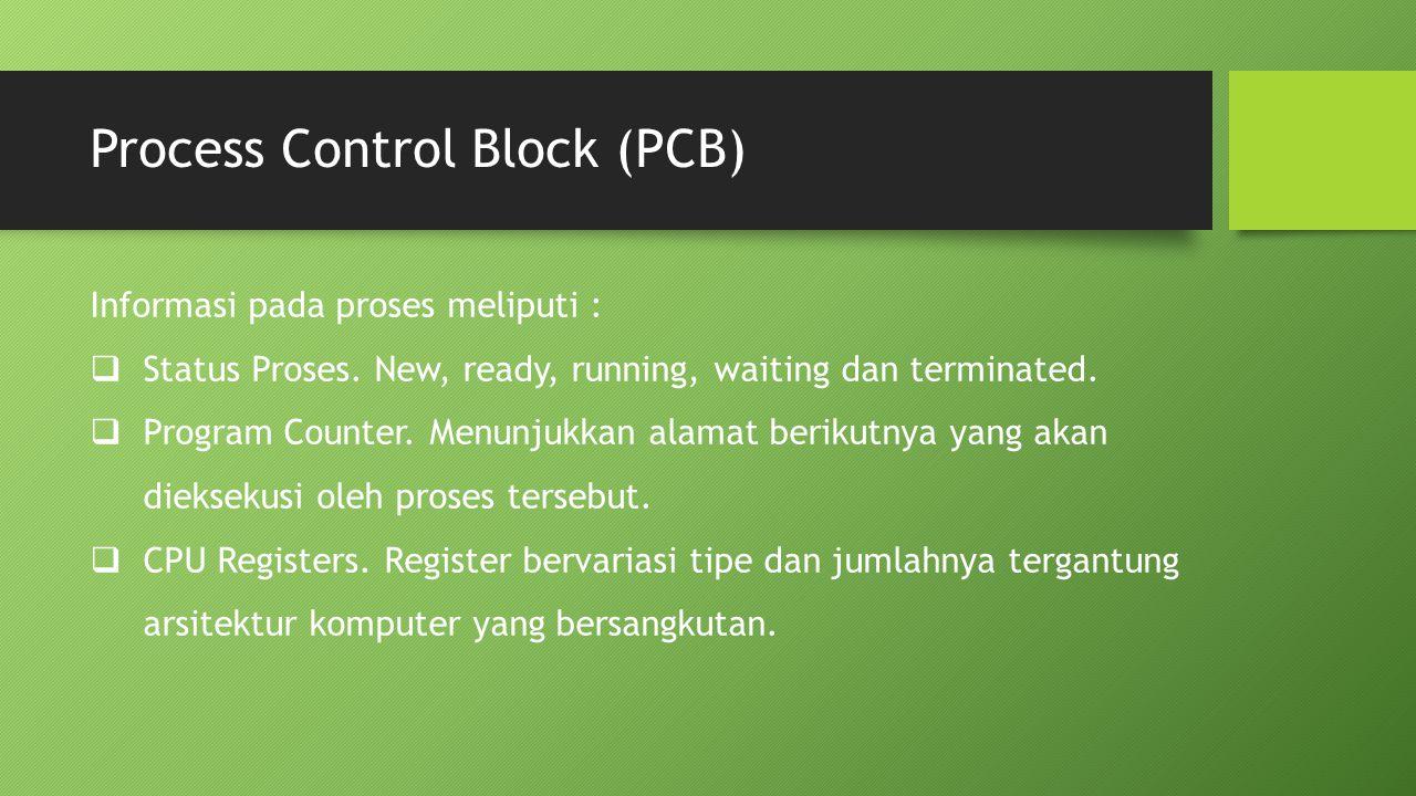 Process Control Block (PCB) Informasi pada proses meliputi :  Status Proses. New, ready, running, waiting dan terminated.  Program Counter. Menunjuk