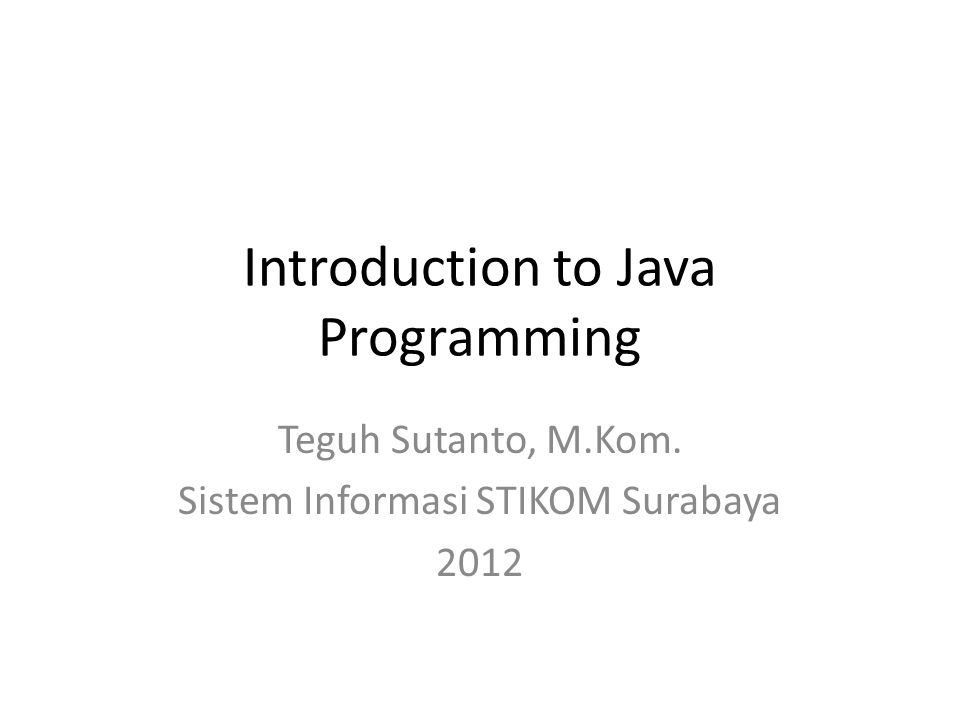 Introduction to Java Programming Teguh Sutanto, M.Kom. Sistem Informasi STIKOM Surabaya 2012