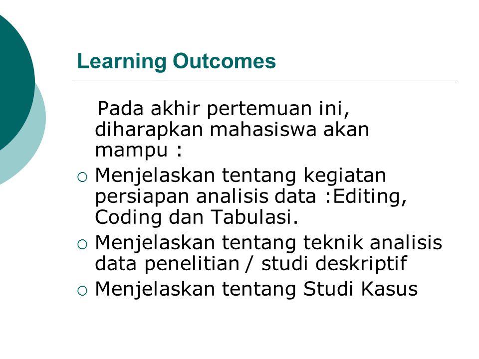 Learning Outcomes Pada akhir pertemuan ini, diharapkan mahasiswa akan mampu :  Menjelaskan tentang kegiatan persiapan analisis data :Editing, Coding
