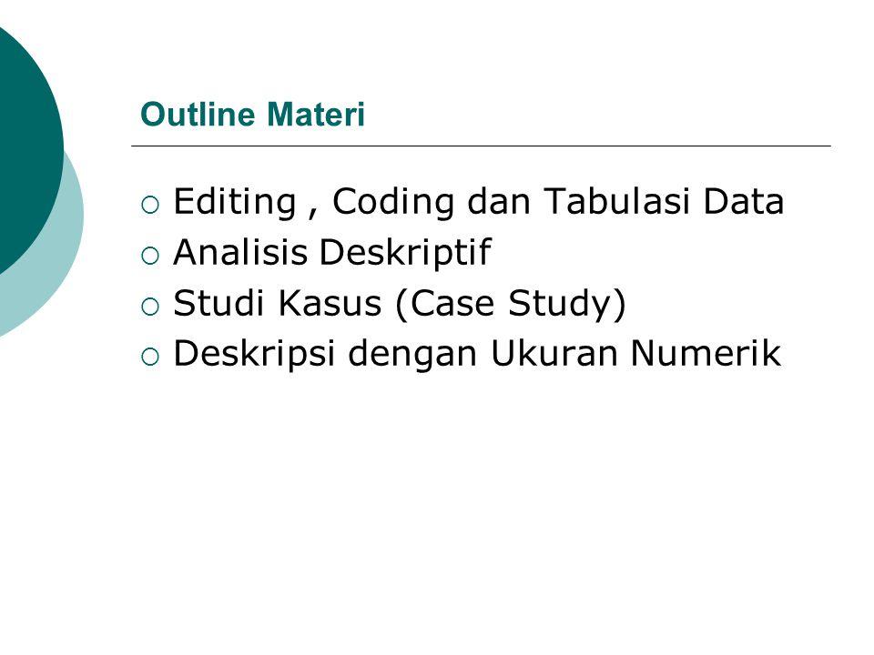 Editing, Coding dan Tabulasi Data(1)  Editing Data (Penyuntingan Data) : suatu kegiatan yang bertujuan agar data yang telah dikumpulkan memberikan kejelasan, dapat dibaca, konsisten dan komplit.