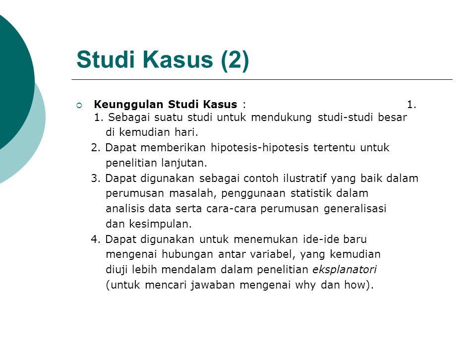 Studi Kasus (2)  Keunggulan Studi Kasus : 1. 1. Sebagai suatu studi untuk mendukung studi-studi besar di kemudian hari. 2. Dapat memberikan hipotesis