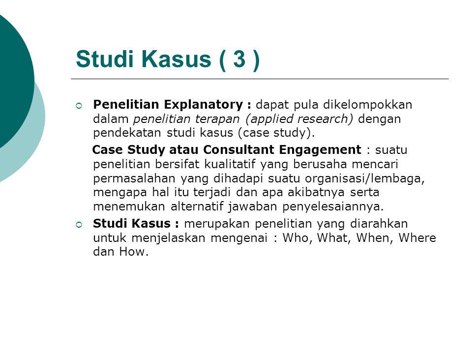 Studi Kasus ( 3 )  Penelitian Explanatory : dapat pula dikelompokkan dalam penelitian terapan (applied research) dengan pendekatan studi kasus (case