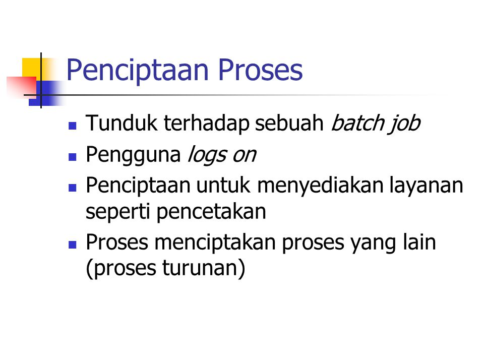 Penciptaan Proses Tunduk terhadap sebuah batch job Pengguna logs on Penciptaan untuk menyediakan layanan seperti pencetakan Proses menciptakan proses yang lain (proses turunan)