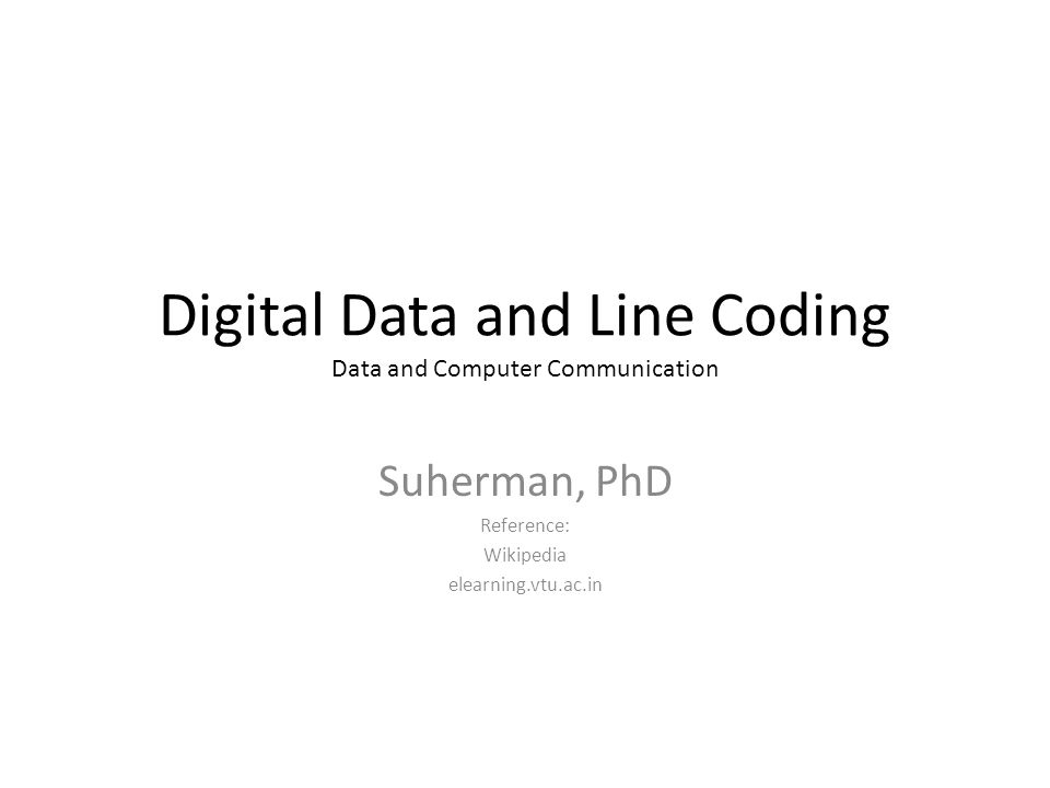 Digital Data and Line Coding Data and Computer Communication Suherman, PhD Reference: Wikipedia elearning.vtu.ac.in