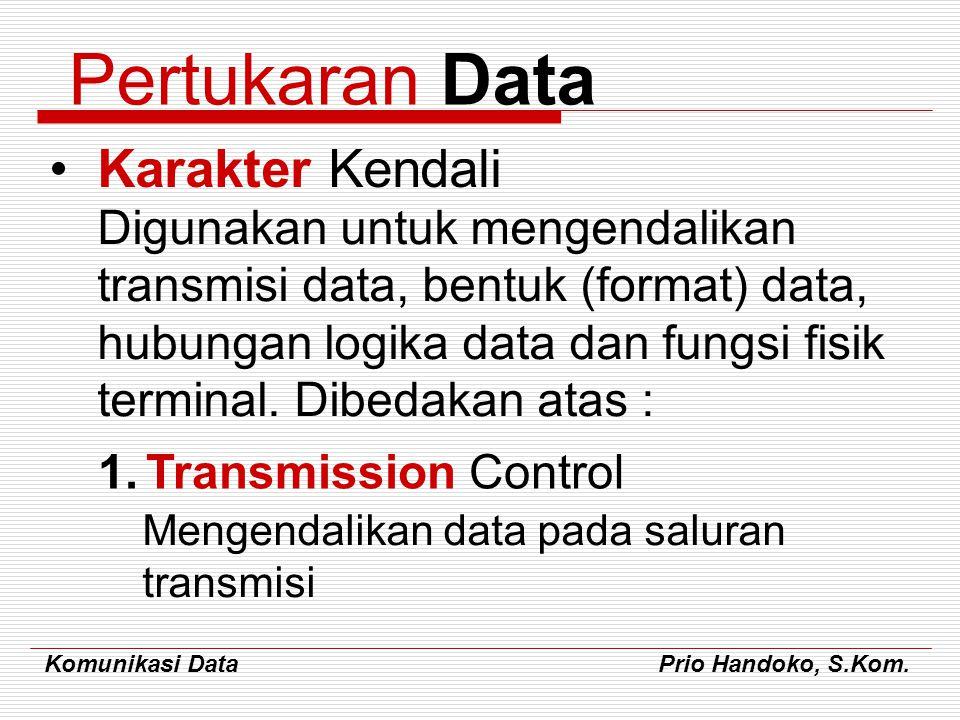 Komunikasi Data Prio Handoko, S.Kom. Pertukaran Data Karakter Kendali Digunakan untuk mengendalikan transmisi data, bentuk (format) data, hubungan log
