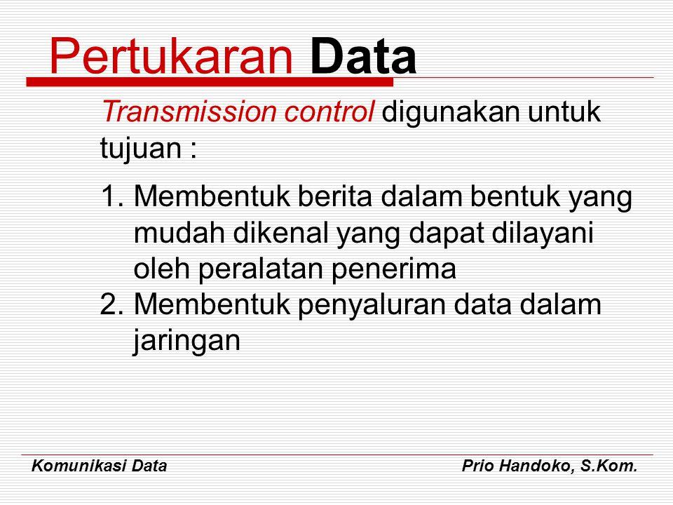 Komunikasi Data Prio Handoko, S.Kom. Pertukaran Data Transmission control digunakan untuk tujuan : 1.Membentuk berita dalam bentuk yang mudah dikenal