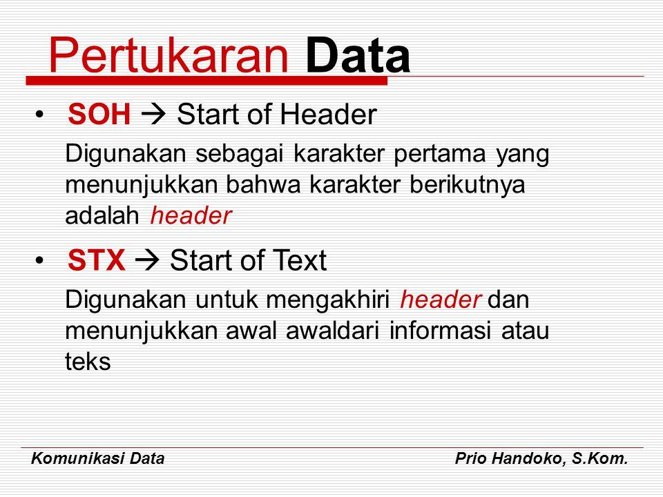 Komunikasi Data Prio Handoko, S.Kom. Pertukaran Data SOH  Start of Header Digunakan sebagai karakter pertama yang menunjukkan bahwa karakter berikutn
