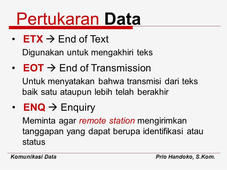 Komunikasi Data Prio Handoko, S.Kom. Pertukaran Data ETX  End of Text Digunakan untuk mengakhiri teks EOT  End of Transmission Untuk menyatakan bahw