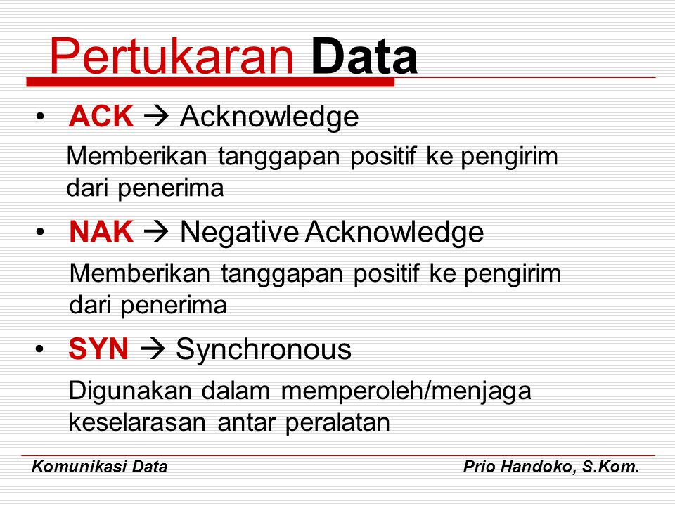 Komunikasi Data Prio Handoko, S.Kom. Pertukaran Data ACK  Acknowledge Memberikan tanggapan positif ke pengirim dari penerima NAK  Negative Acknowled