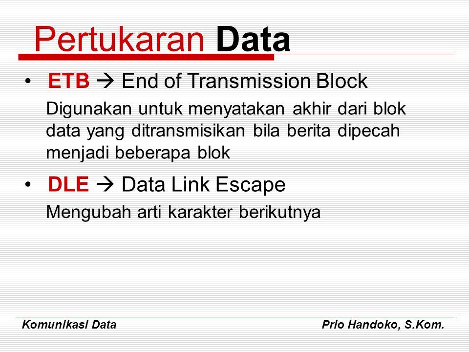 Komunikasi Data Prio Handoko, S.Kom. Pertukaran Data ETB  End of Transmission Block Digunakan untuk menyatakan akhir dari blok data yang ditransmisik