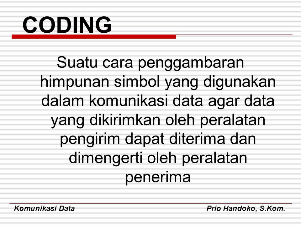 Komunikasi Data Prio Handoko, S.Kom. CODING Suatu cara penggambaran himpunan simbol yang digunakan dalam komunikasi data agar data yang dikirimkan ole