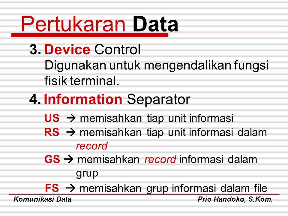 Komunikasi Data Prio Handoko, S.Kom. Pertukaran Data 3.Device Control Digunakan untuk mengendalikan fungsi fisik terminal. 4.Information Separator US