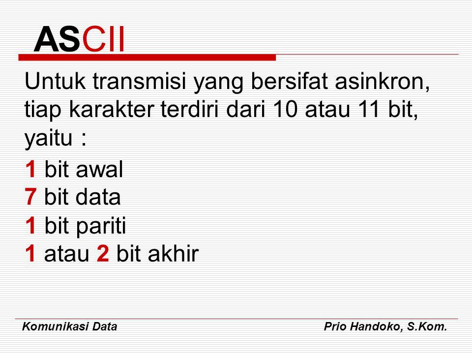 Komunikasi Data Prio Handoko, S.Kom. Untuk transmisi yang bersifat asinkron, tiap karakter terdiri dari 10 atau 11 bit, yaitu : ASCII 1 bit awal 7 bit