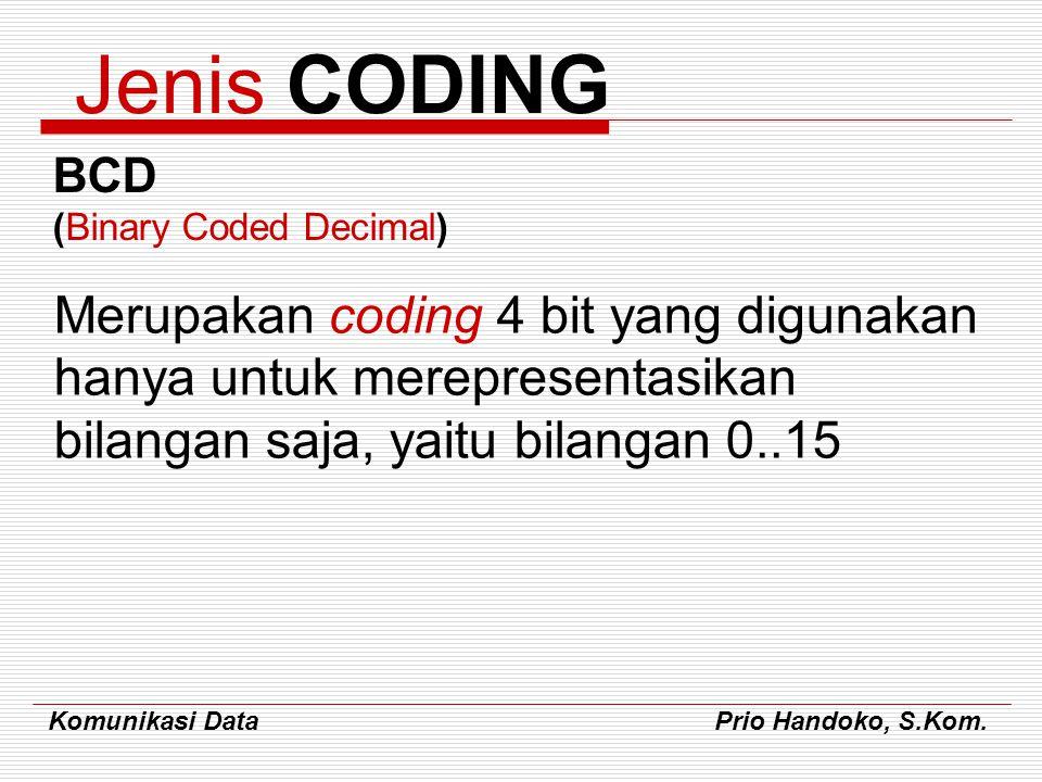 Komunikasi Data Prio Handoko, S.Kom. Jenis CODING BCD (Binary Coded Decimal) Merupakan coding 4 bit yang digunakan hanya untuk merepresentasikan bilan