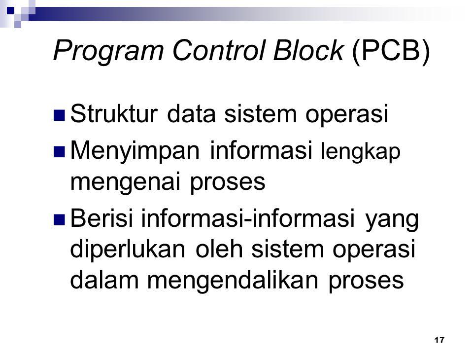 17 Program Control Block (PCB) Struktur data sistem operasi Menyimpan informasi lengkap mengenai proses Berisi informasi-informasi yang diperlukan ole