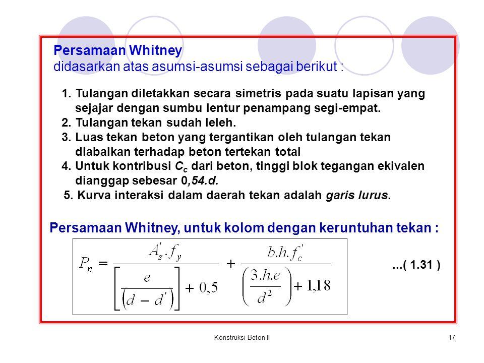Konstruksi Beton II17 Persamaan Whitney didasarkan atas asumsi-asumsi sebagai berikut : 1. Tulangan diletakkan secara simetris pada suatu lapisan yang