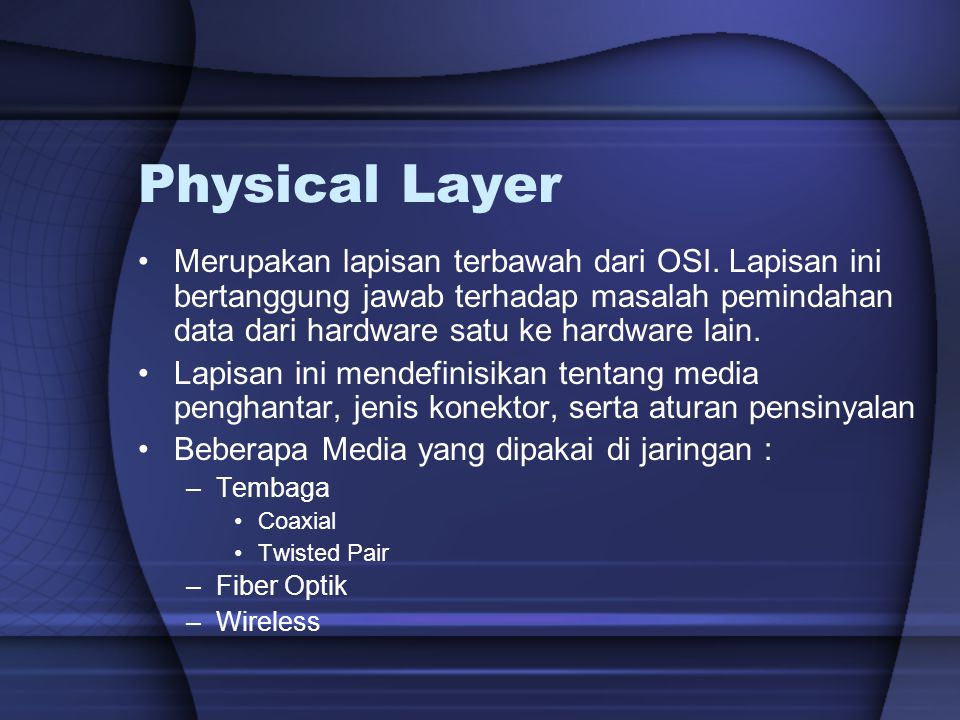 Physical Layer Merupakan lapisan terbawah dari OSI. Lapisan ini bertanggung jawab terhadap masalah pemindahan data dari hardware satu ke hardware lain