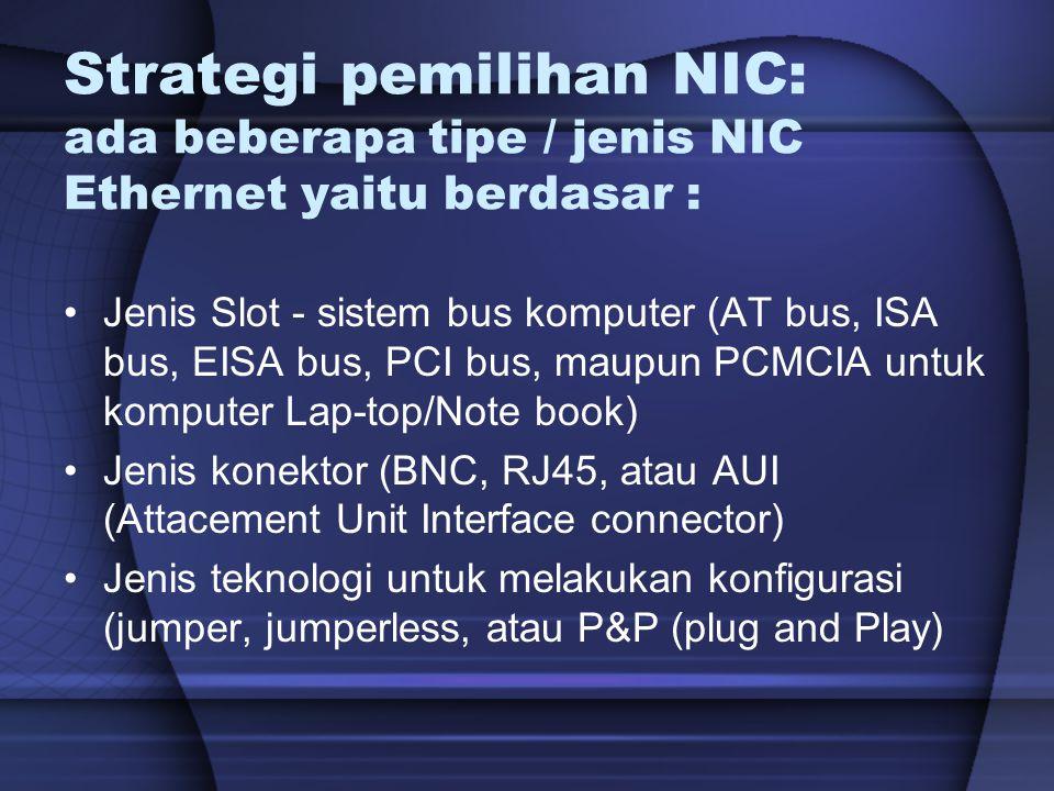 Strategi pemilihan NIC: ada beberapa tipe / jenis NIC Ethernet yaitu berdasar : Jenis Slot - sistem bus komputer (AT bus, ISA bus, EISA bus, PCI bus,