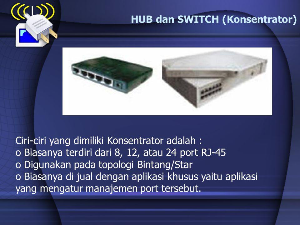 HUB dan SWITCH (Konsentrator) Ciri-ciri yang dimiliki Konsentrator adalah : o Biasanya terdiri dari 8, 12, atau 24 port RJ-45 o Digunakan pada topolog
