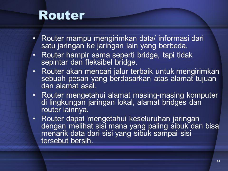 41 Router Router mampu mengirimkan data/ informasi dari satu jaringan ke jaringan lain yang berbeda. Router hampir sama seperti bridge, tapi tidak sep